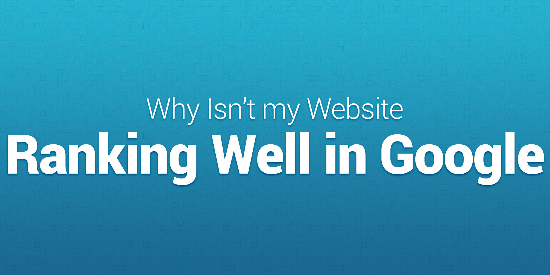 Why isn't my website ranking well in Google?